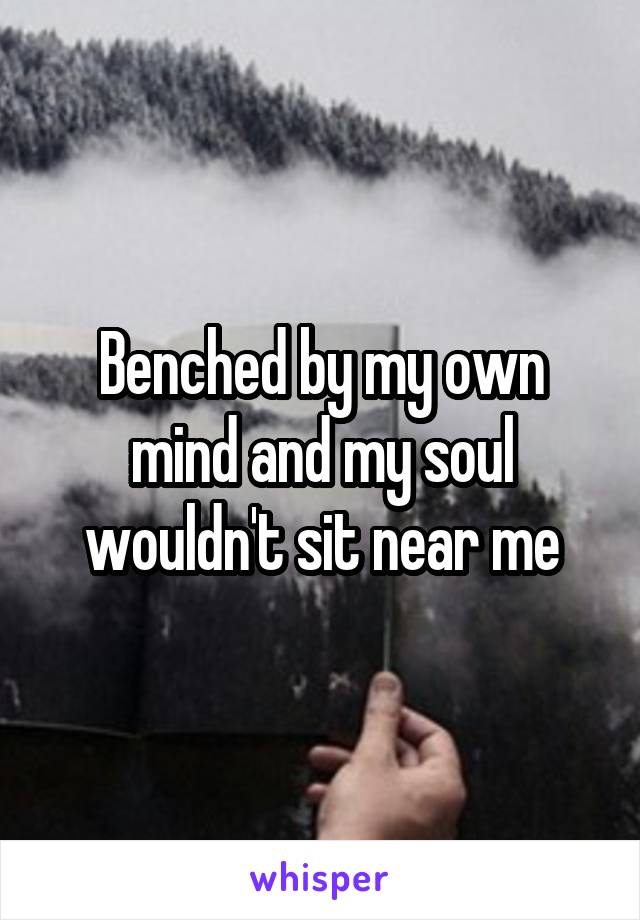 Benched by my own mind and my soul wouldn't sit near me