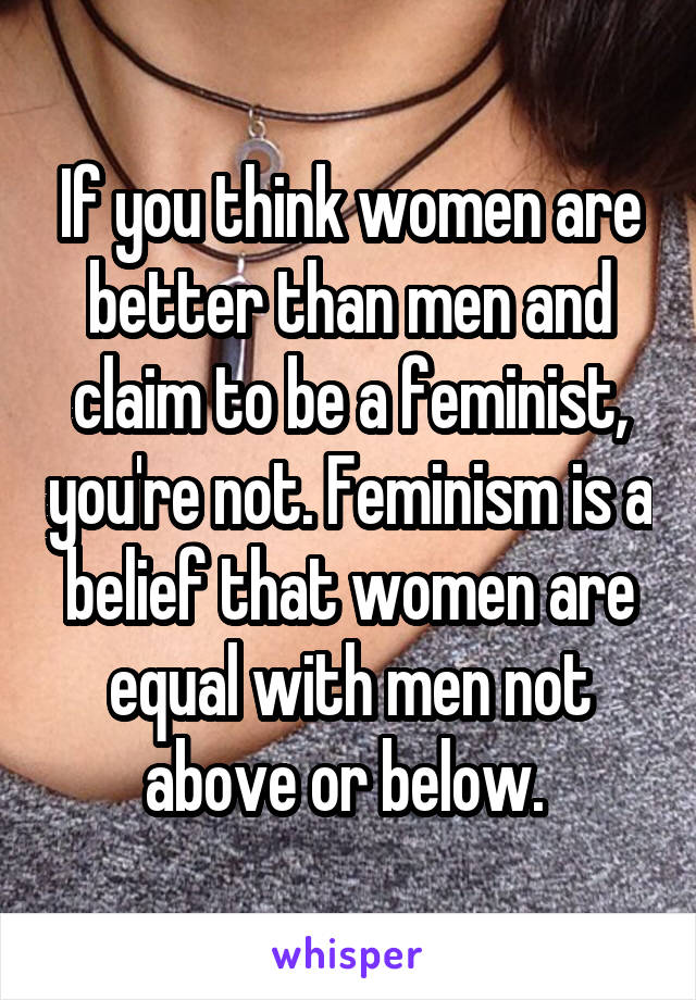 If you think women are better than men and claim to be a feminist, you're not. Feminism is a belief that women are equal with men not above or below.
