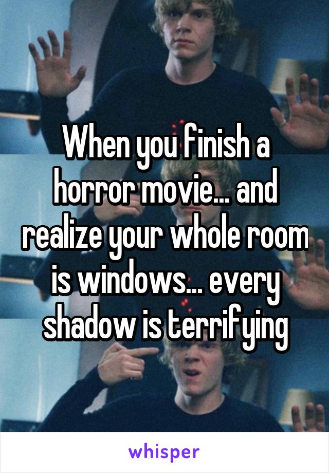 When you finish a horror movie... and realize your whole room is windows... every shadow is terrifying