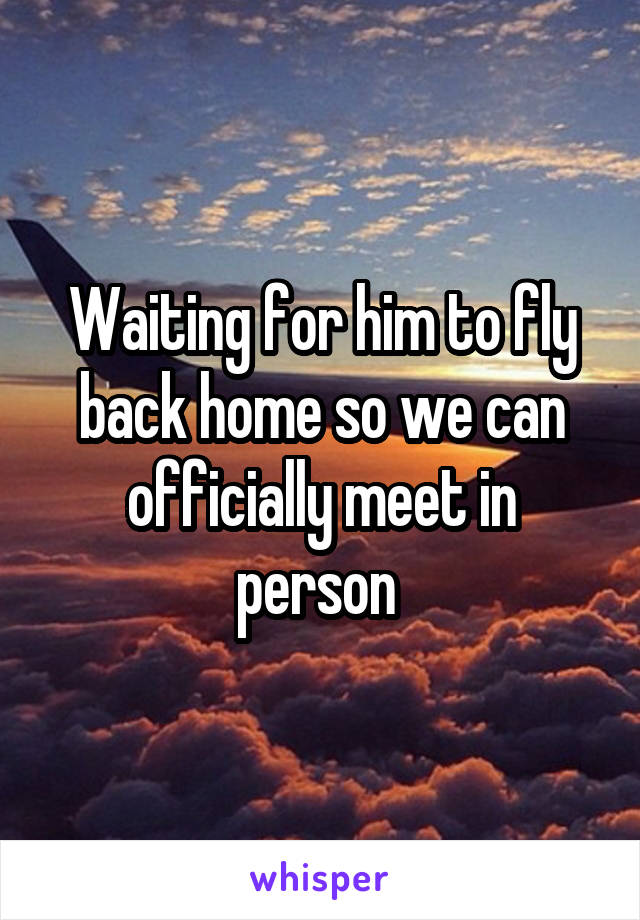 Waiting for him to fly back home so we can officially meet in person