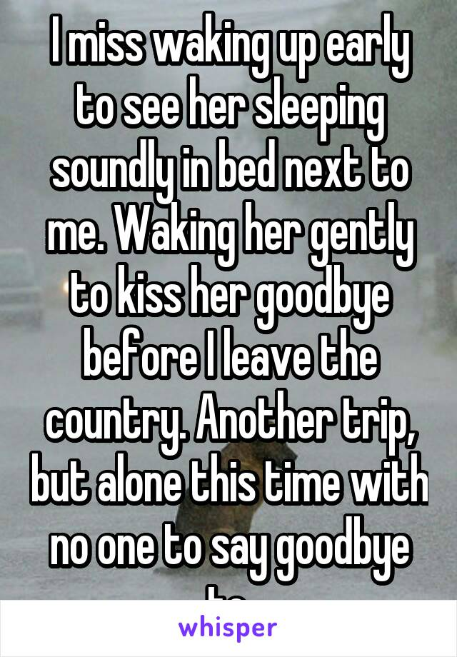 I miss waking up early to see her sleeping soundly in bed next to me. Waking her gently to kiss her goodbye before I leave the country. Another trip, but alone this time with no one to say goodbye to.