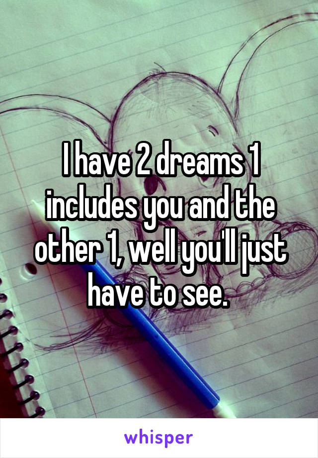 I have 2 dreams 1 includes you and the other 1, well you'll just have to see.