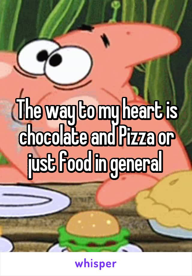 The way to my heart is chocolate and Pizza or just food in general