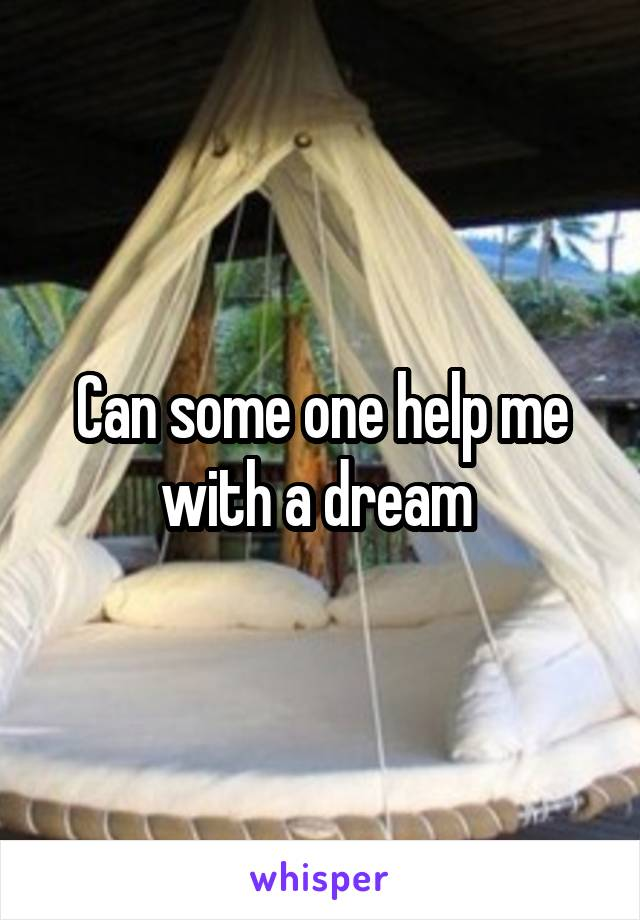 Can some one help me with a dream
