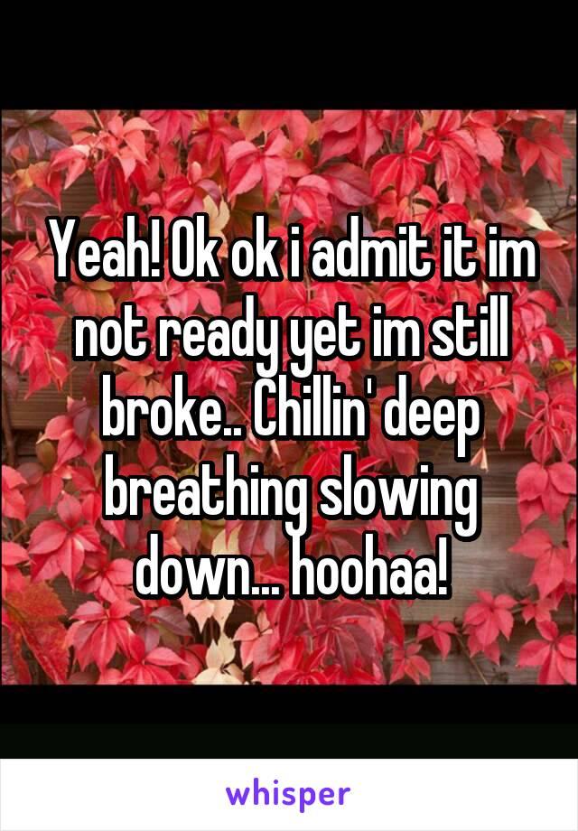 Yeah! Ok ok i admit it im not ready yet im still broke.. Chillin' deep breathing slowing down... hoohaa!