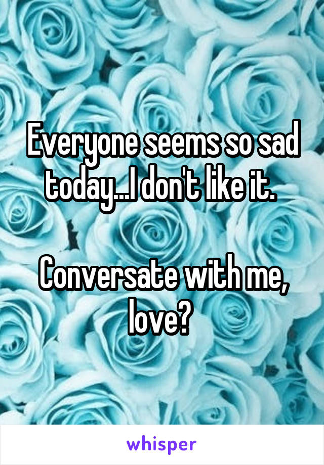 Everyone seems so sad today...I don't like it.   Conversate with me, love?