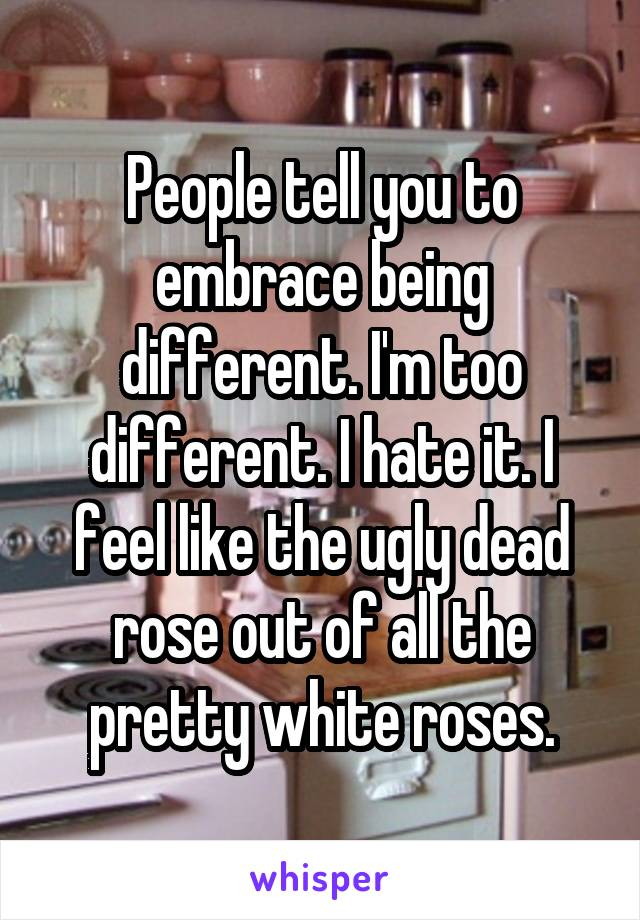 People tell you to embrace being different. I'm too different. I hate it. I feel like the ugly dead rose out of all the pretty white roses.