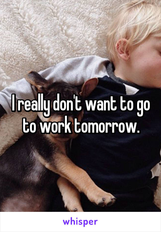 I really don't want to go to work tomorrow.