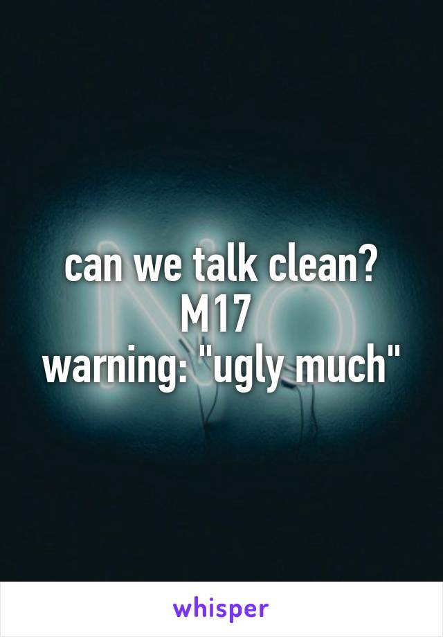 """can we talk clean? M17  warning: """"ugly much"""""""