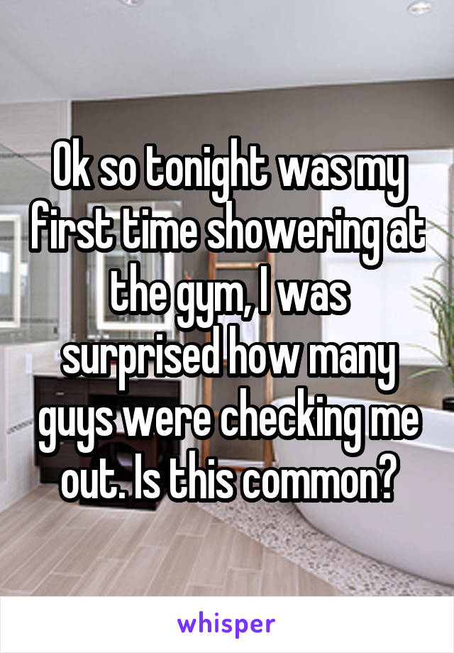 Ok so tonight was my first time showering at the gym, I was surprised how many guys were checking me out. Is this common?