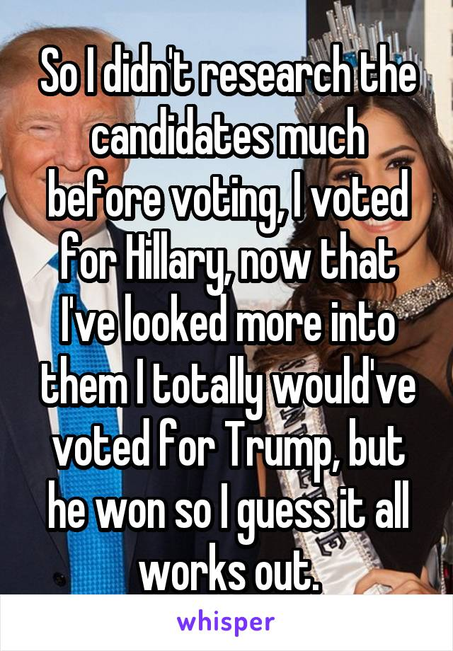 So I didn't research the candidates much before voting, I voted for Hillary, now that I've looked more into them I totally would've voted for Trump, but he won so I guess it all works out.