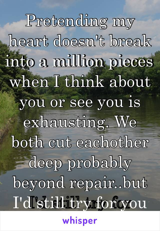 Pretending my heart doesn't break into a million pieces when I think about you or see you is exhausting. We both cut eachother deep probably beyond repair..but I'd still try for you💔