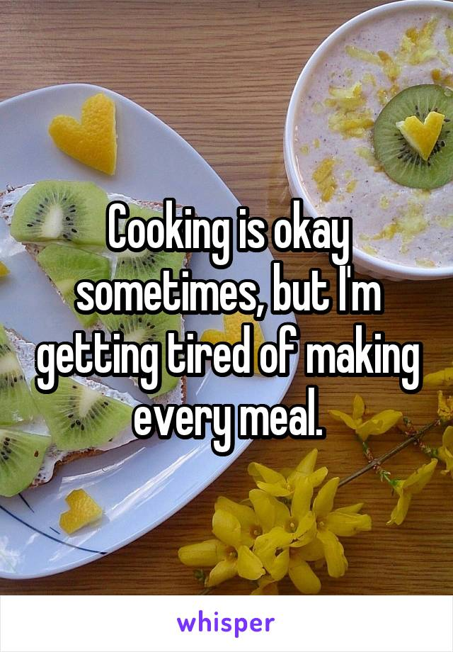 Cooking is okay sometimes, but I'm getting tired of making every meal.