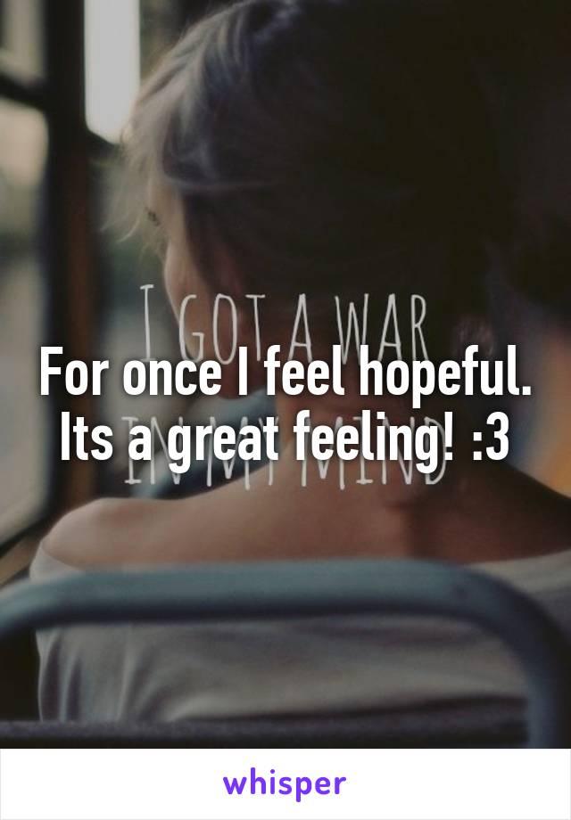 For once I feel hopeful. Its a great feeling! :3