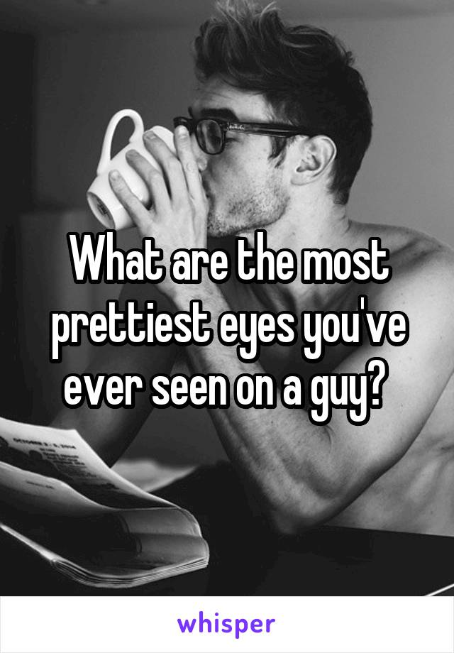 What are the most prettiest eyes you've ever seen on a guy?