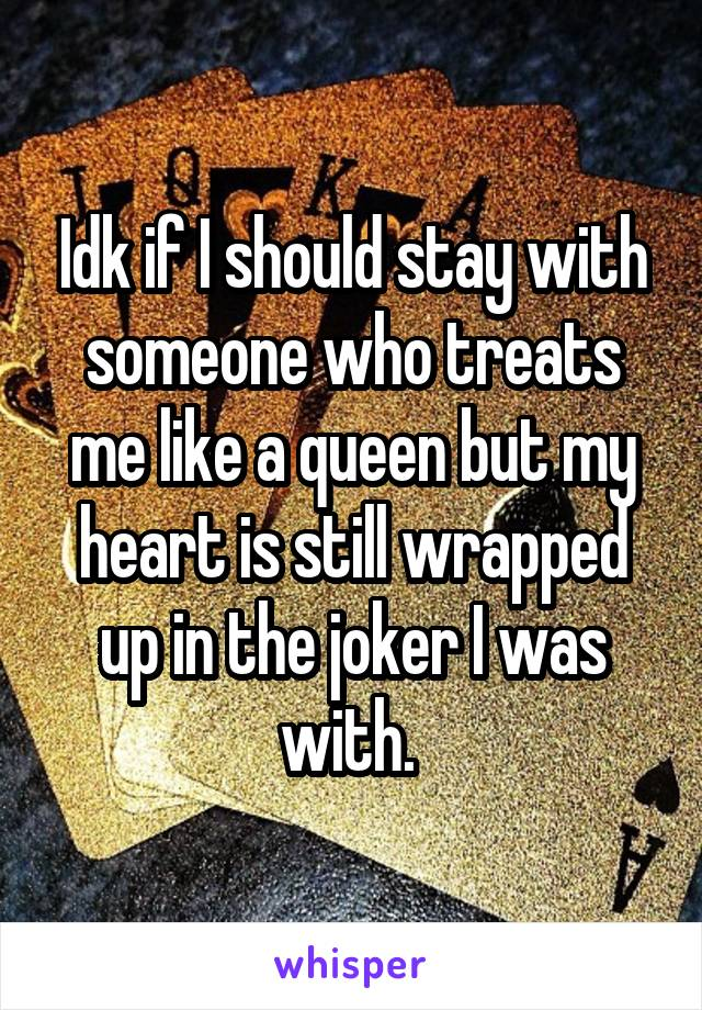Idk if I should stay with someone who treats me like a queen but my heart is still wrapped up in the joker I was with.