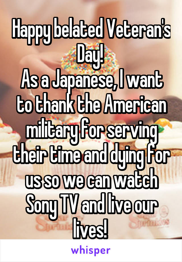 Happy belated Veteran's Day!  As a Japanese, I want to thank the American military for serving their time and dying for us so we can watch Sony TV and live our lives!