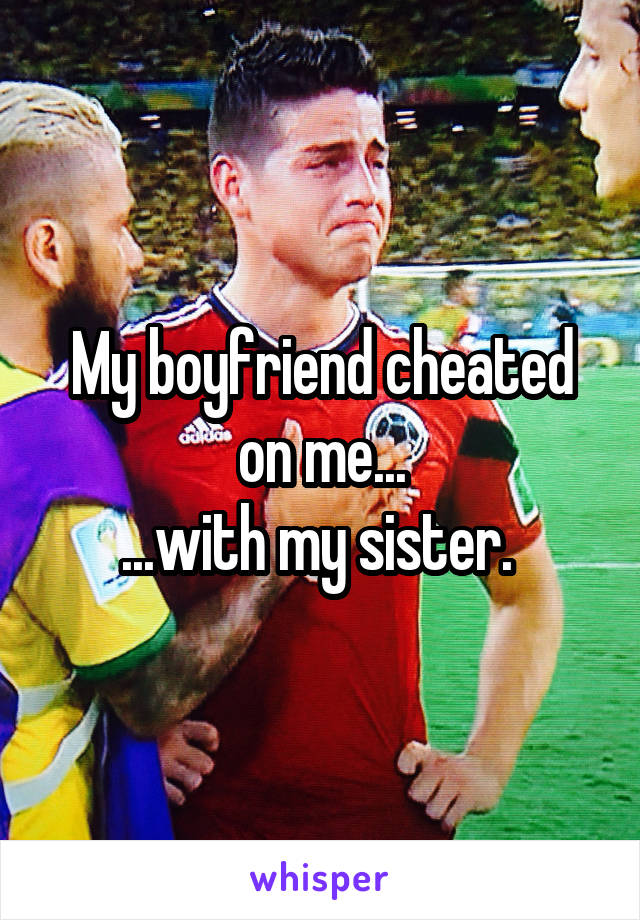 My boyfriend cheated on me... ...with my sister.