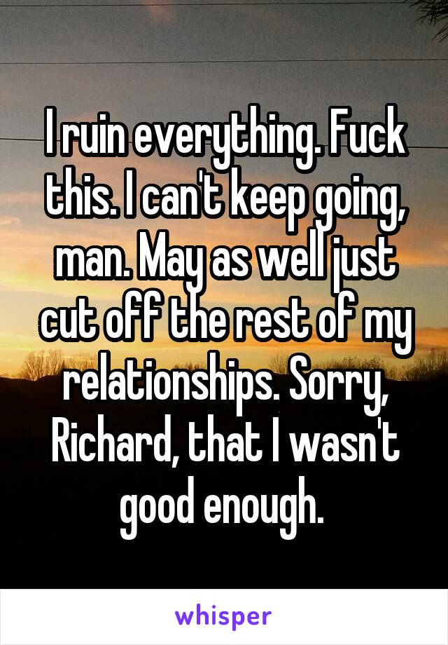 I ruin everything. Fuck this. I can't keep going, man. May as well just cut off the rest of my relationships. Sorry, Richard, that I wasn't good enough.
