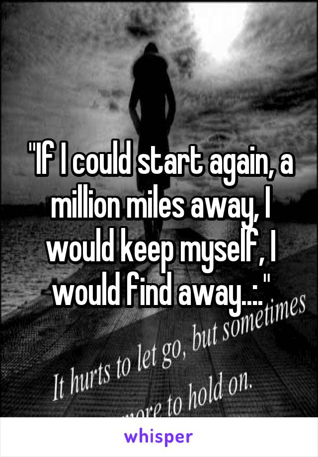 """If I could start again, a million miles away, I would keep myself, I would find away..:."""