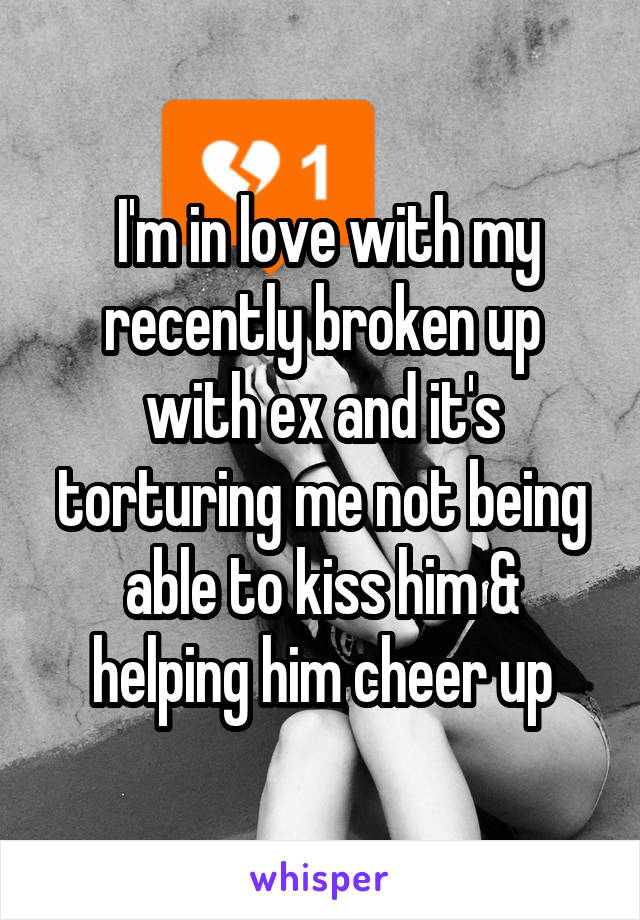 I'm in love with my recently broken up with ex and it's torturing me not being able to kiss him & helping him cheer up