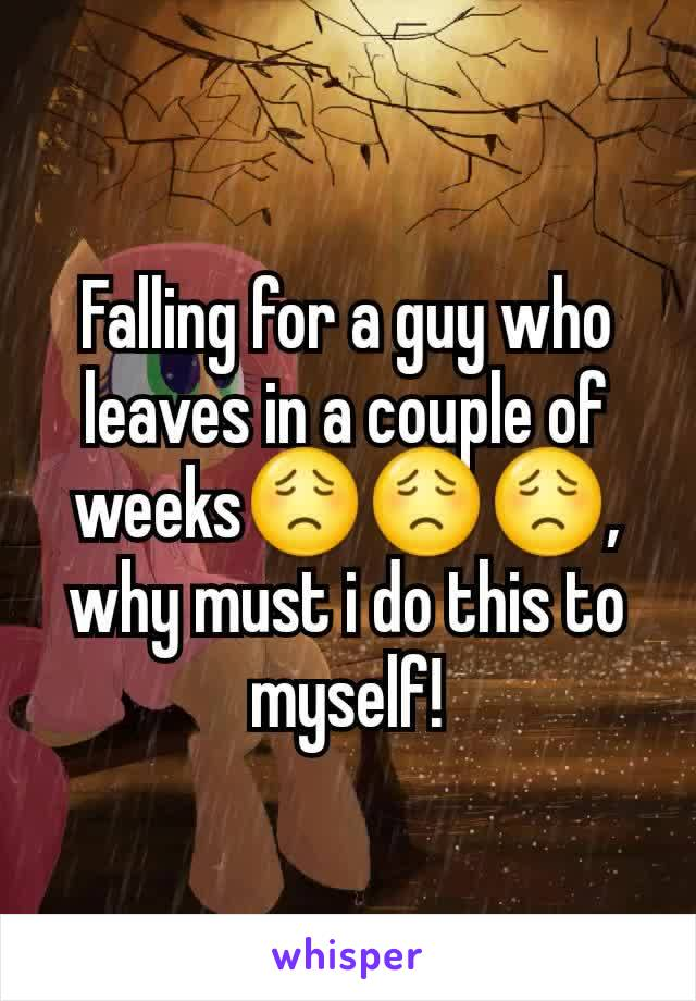 Falling for a guy who leaves in a couple of weeks😟😟😟, why must i do this to myself!