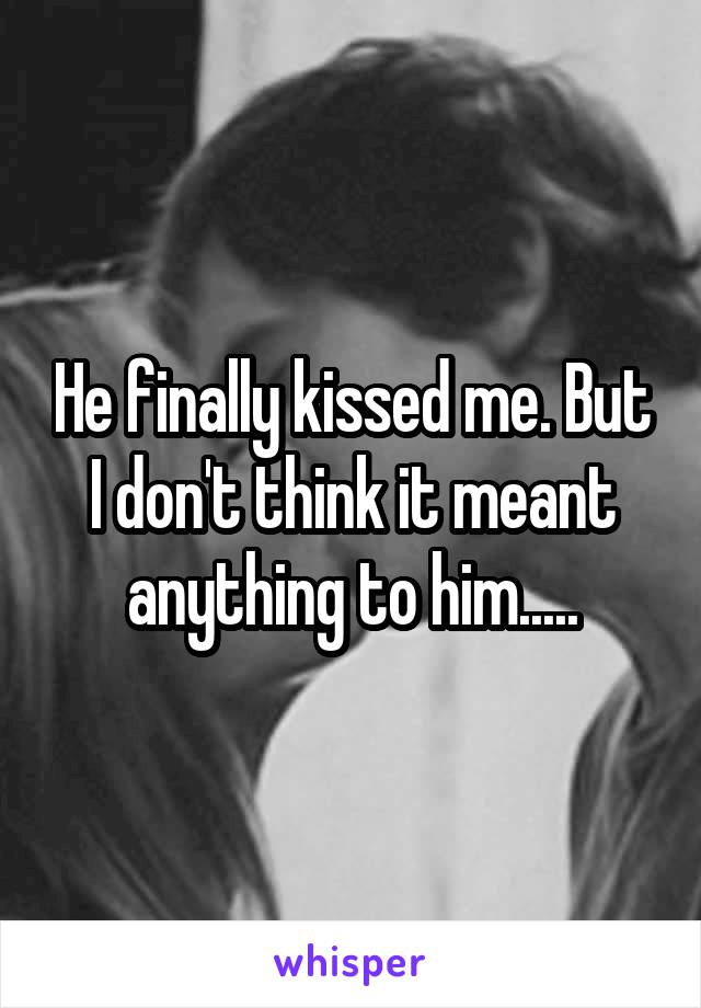 He finally kissed me. But I don't think it meant anything to him.....