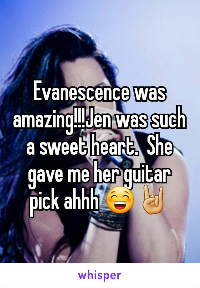 Evanescence was amazing!!!Jen was such a sweet heart.  She gave me her guitar pick ahhh 😁🤘