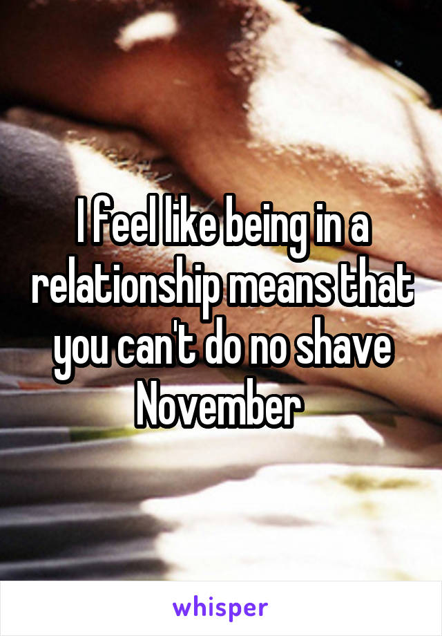 I feel like being in a relationship means that you can't do no shave November