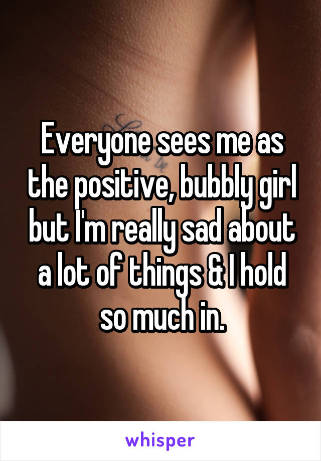 Everyone sees me as the positive, bubbly girl but I'm really sad about a lot of things & I hold so much in.