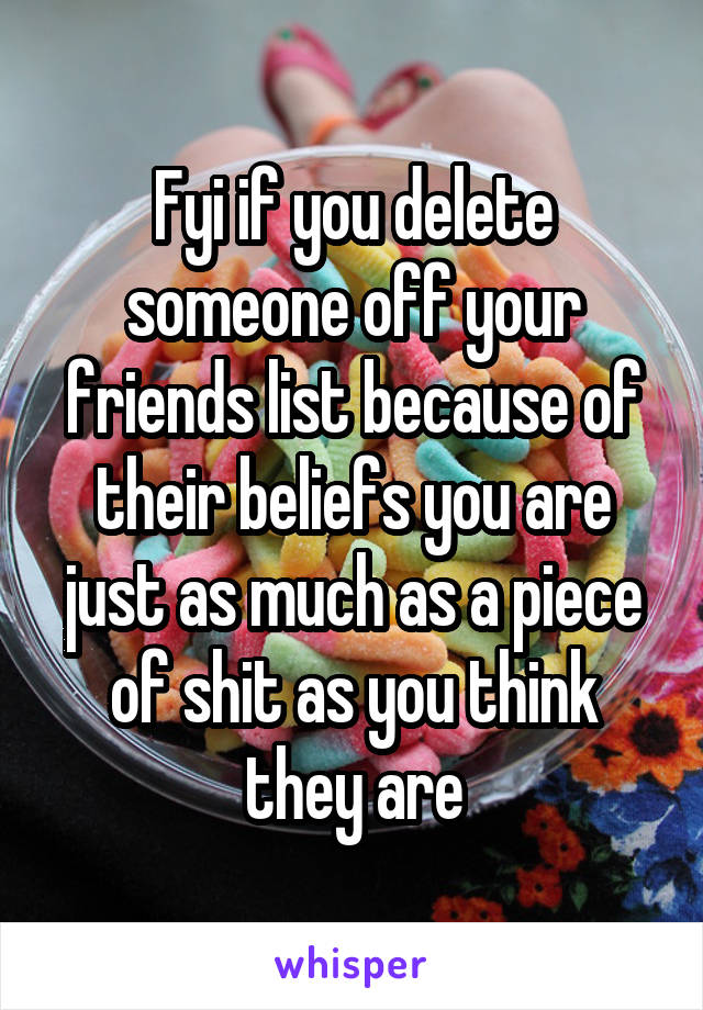 Fyi if you delete someone off your friends list because of their beliefs you are just as much as a piece of shit as you think they are