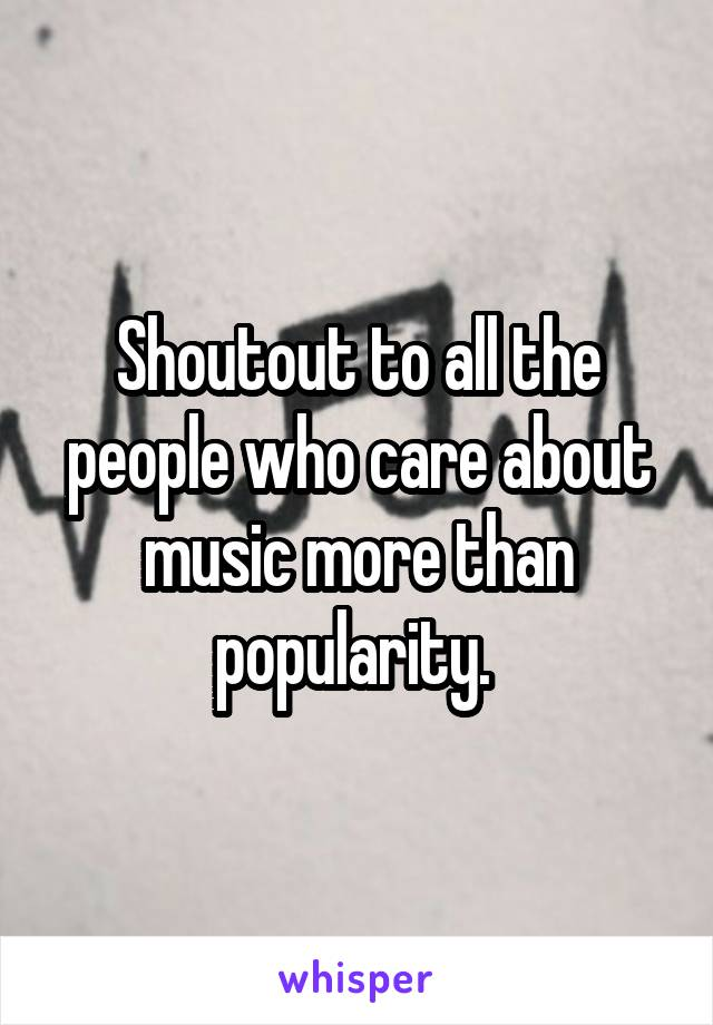 Shoutout to all the people who care about music more than popularity.