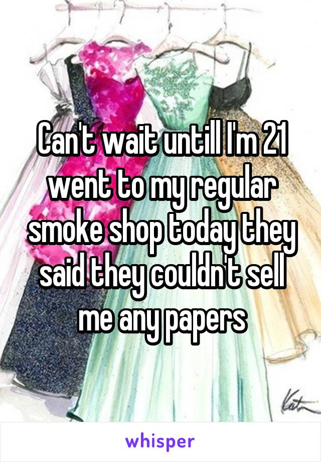Can't wait untill I'm 21 went to my regular smoke shop today they said they couldn't sell me any papers