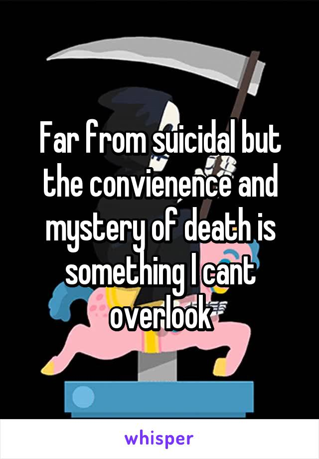 Far from suicidal but the convienence and mystery of death is something I cant overlook
