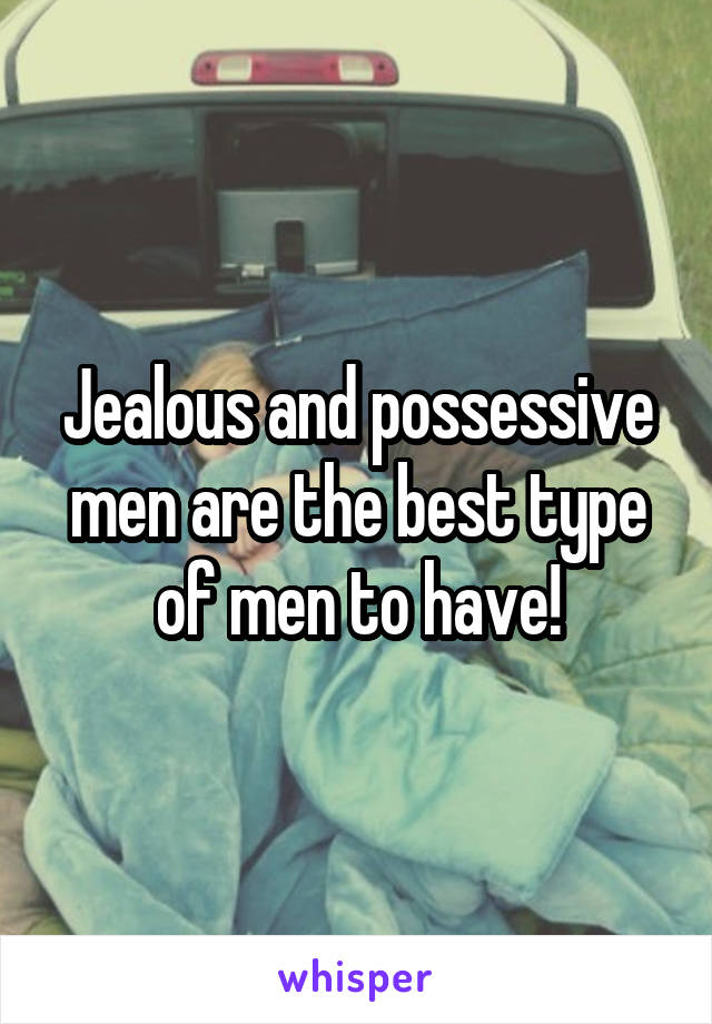 Jealous and possessive men are the best type of men to have!