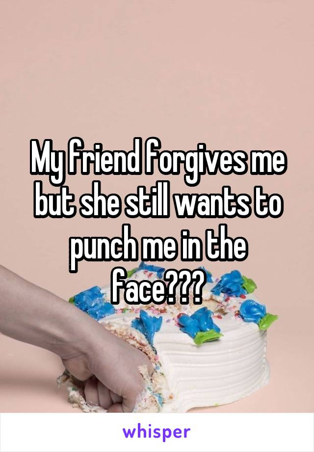 My friend forgives me but she still wants to punch me in the face???
