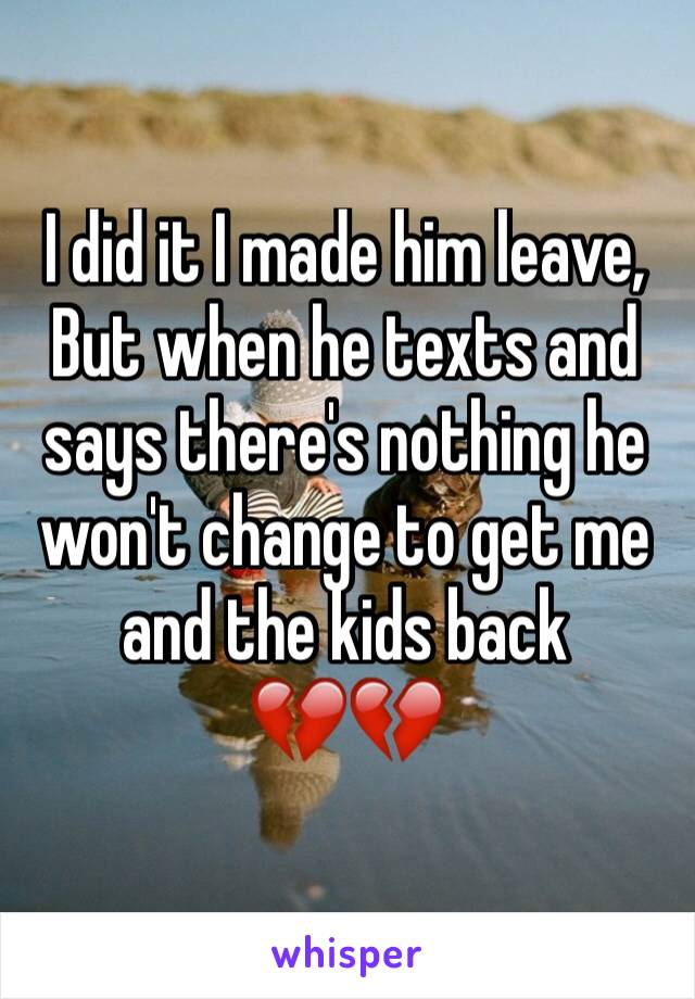 I did it I made him leave, But when he texts and says there's nothing he won't change to get me and the kids back  💔💔