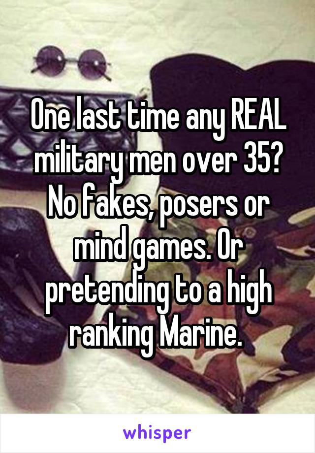 One last time any REAL military men over 35? No fakes, posers or mind games. Or pretending to a high ranking Marine.