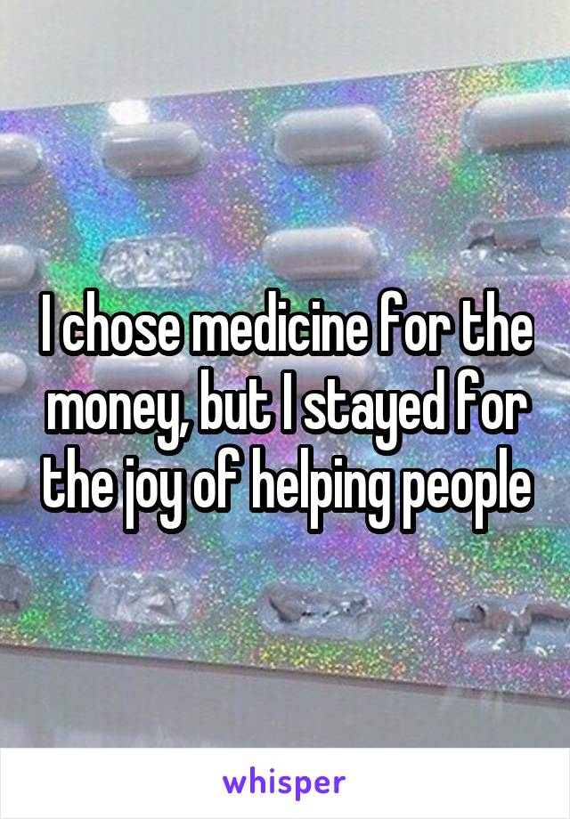 I chose medicine for the money, but I stayed for the joy of helping people