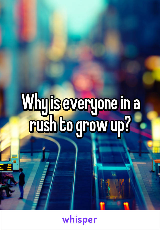 Why is everyone in a rush to grow up?