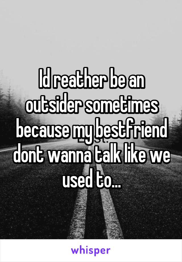 Id reather be an outsider sometimes because my bestfriend dont wanna talk like we used to...