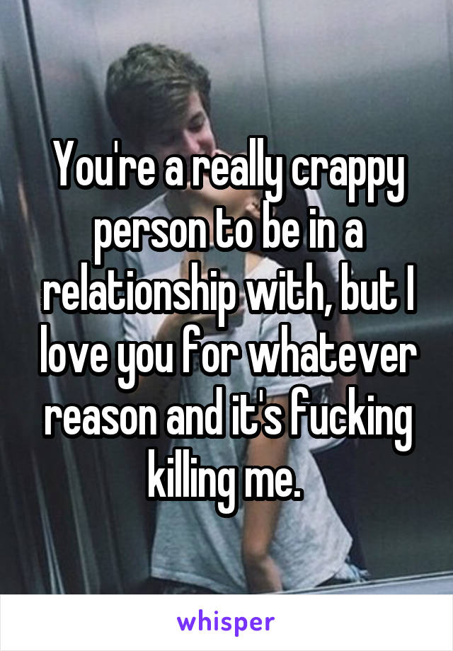 You're a really crappy person to be in a relationship with, but I love you for whatever reason and it's fucking killing me.