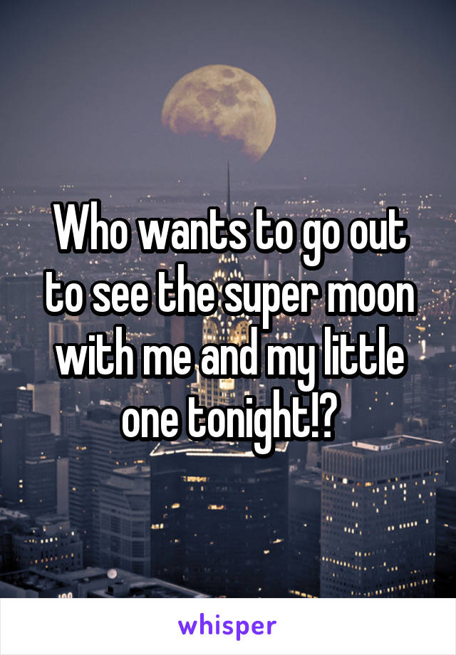 Who wants to go out to see the super moon with me and my little one tonight!?