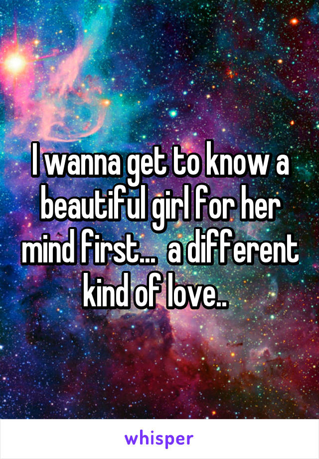 I wanna get to know a beautiful girl for her mind first...  a different kind of love..