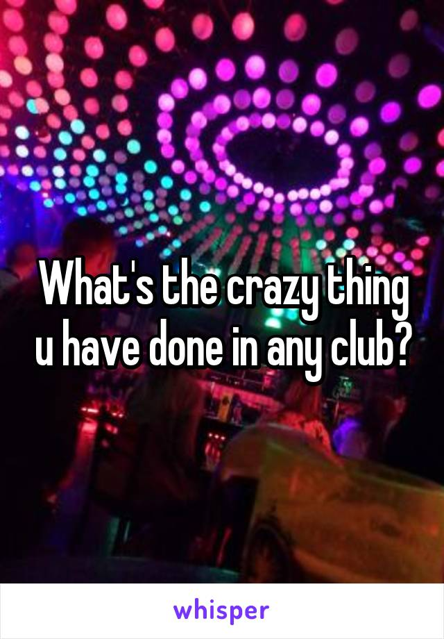 What's the crazy thing u have done in any club?