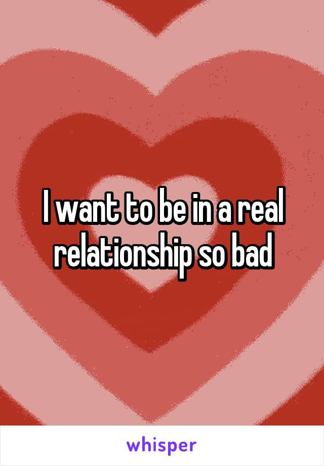 I want to be in a real relationship so bad