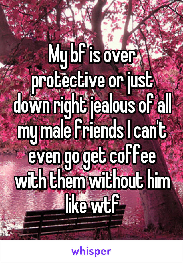 My bf is over protective or just down right jealous of all my male friends I can't even go get coffee with them without him like wtf