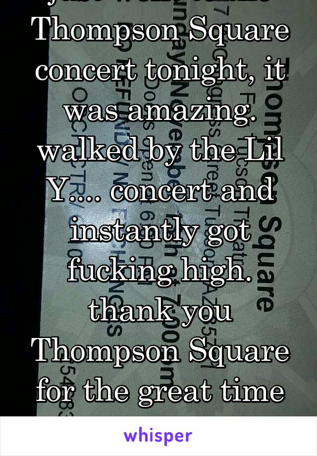 just went to the Thompson Square concert tonight, it was amazing. walked by the Lil Y.... concert and instantly got fucking high. thank you Thompson Square for the great time without getting high.