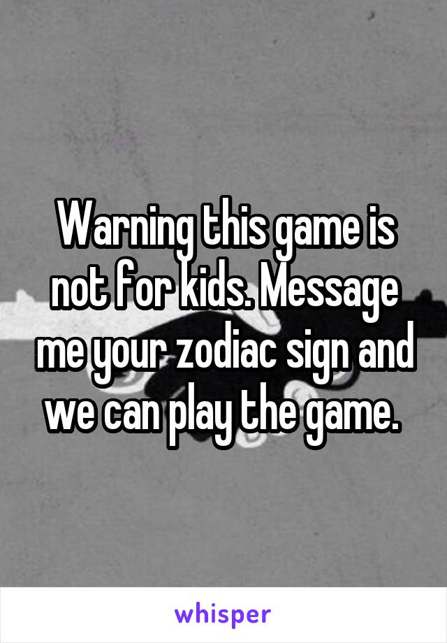 Warning this game is not for kids. Message me your zodiac sign and we can play the game.