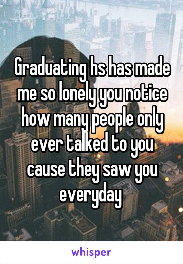Graduating hs has made me so lonely you notice how many people only ever talked to you cause they saw you everyday
